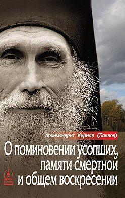 архимандрит Кирилл (Павлов) - О поминовении усопших, памяти смертной и общем воскресении
