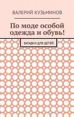 Валерий Кузьминов - Помоде особой одежда иобувь! Загадки для детей