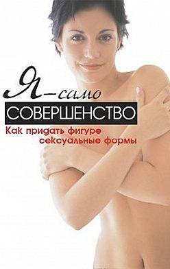 Синтия Вейдер - Я – само совершенство. Как придать фигуре сексуальные формы
