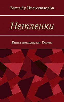 Бахтиёр Ирмухамедов - Нетленки. Книга тринадцатая. Поэмы