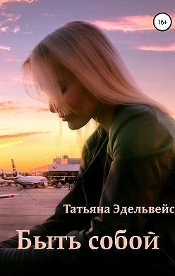Татьяна Эдельвейс - Быть собой