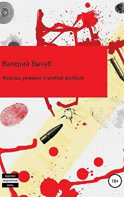 Валерий Вычуб - Жертвы режима (голубой футбол)