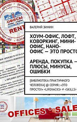 Валерий Зимин - Хоум-офис, лофт, коворкинг, мини-офис, нано-офис– это просто. Аренда, покупка– плюсы, минусы, ошибки