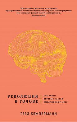 Герд Кемперманн - Революция в голове. Как новые нервные клетки омолаживают мозг