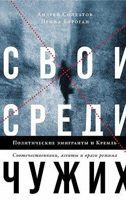 Ирина Бороган - Свои среди чужих. Политические эмигранты и Кремль: Соотечественники, агенты и враги режима