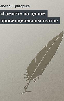 Аполлон Григорьев - «Гамлет» на одном провинциальном театре