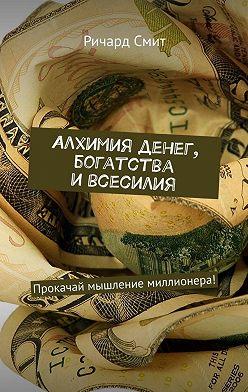 Ричард Смит - Алхимия денег, богатства и всесилия. Прокачай мышление миллионера!