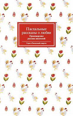 Сборник - Пасхальные рассказы о любви. Произведения русских писателей