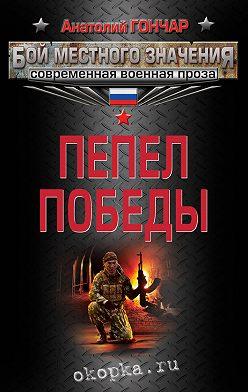 Анатолий Гончар - Пепел победы