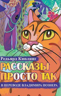 Редьярд Киплинг - Рассказы просто так (сборник)