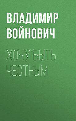 Владимир Войнович - Хочу быть честным