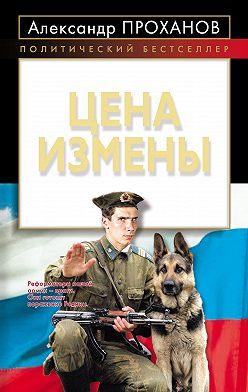Александр Проханов - Цена измены