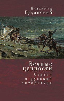 Владимир Рудинский - Вечные ценности. Статьи о русской литературе