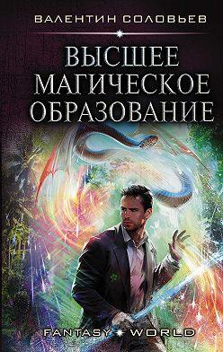 Валентин Соловьев - Высшее магическое образование