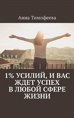 Анна Тимофеева - 1% усилий, ивас ждет успех влюбой сфере жизни