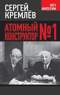 Сергей Кремлев - Атомный конструктор №1