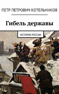 Петр Котельников - Гибель державы. История России и СССР