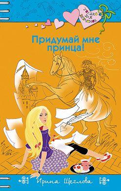Ирина Щеглова - Придумай мне принца!