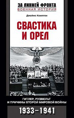 Джеймс Комптон - Свастика и орел. Гитлер, Рузвельт и причины Второй мировой войны. 1933-1941