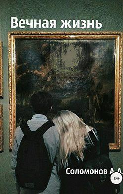 Арсений Соломонов - Вечная жизнь