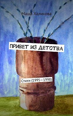 Маша Халикова - Привет издетства. Стихи (1995—1998)