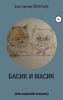 Константин Леонтьев - Басик и Масик (или кошачий спецназ)