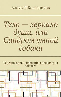 Алексей Колесников - Тело – зеркало души, или Синдром умной собаки. Телесно-ориентированная психология длявсех