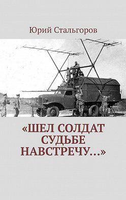 Юрий Стальгоров - «Шел солдат судьбе навстречу…»