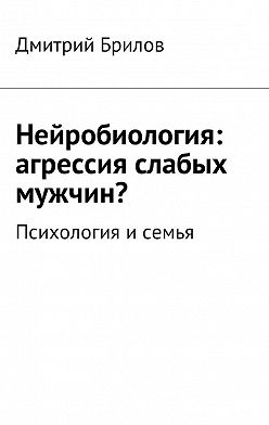 Дмитрий Брилов - Нейробиология: агрессия слабых мужчин? Психология исемья