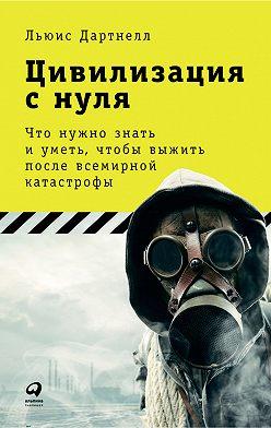 Льюис Дартнелл - Цивилизация с нуля: Что нужно знать и уметь, чтобы выжить после всемирной катастрофы