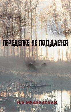 Наталья Медведская - Переделке не поддаётся