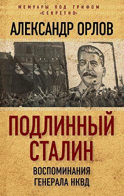 Александр Орлов - Подлинный Сталин. Воспоминания генерала НКВД