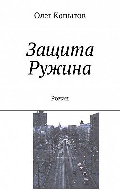Олег Копытов - Защита Ружина. Роман