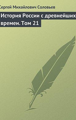 Сергей Соловьев - История России с древнейших времен. Том 21