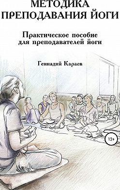 Геннадий Караев - Методика преподавания йоги