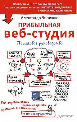 Александр Чипижко - Прибыльная веб-студия. Пошаговое руководство