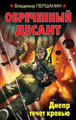 Владимир Першанин - Обреченный десант. Днепр течет кровью