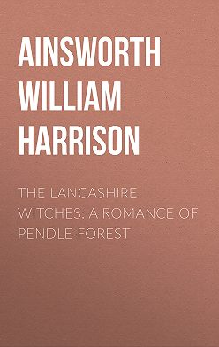 William Ainsworth - The Lancashire Witches: A Romance of Pendle Forest