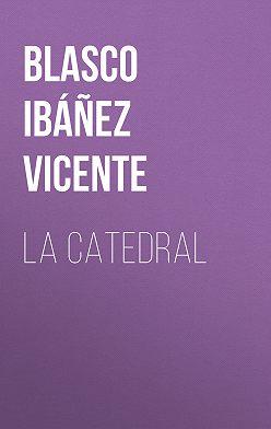 Висенте Бласко-Ибаньес - La Catedral