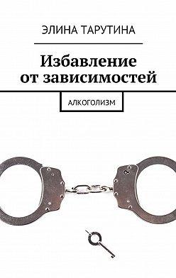 Элина Тарутина - Избавление отзависимостей. Алкоголизм