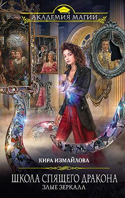 Кира Измайлова - Школа спящего дракона. Злые зеркала