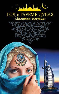 Коллектив авторов - Год в гареме Дубая. «Золотая клетка»