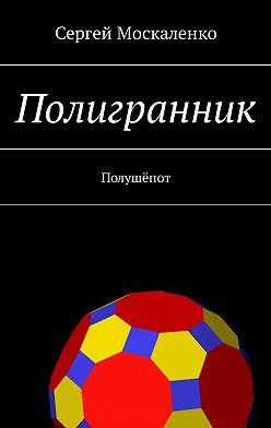 Сергей Москаленко - Полигранник