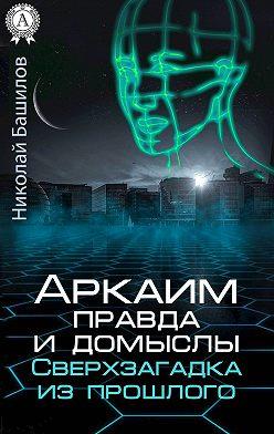 Николай Башилов - Аркаим: правда и домыслы. Сверхзагадка из прошлого