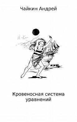 Андрей Чайкин - Кровеносная система уравнений