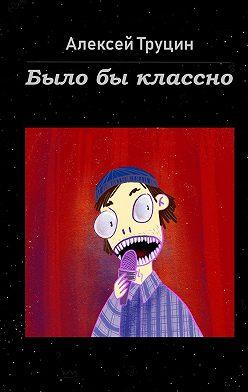 Алексей Труцин - Былобы классно