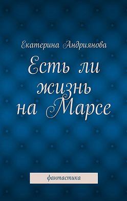 Екатерина Андриянова - Естьли жизнь наМарсе. Фантастика