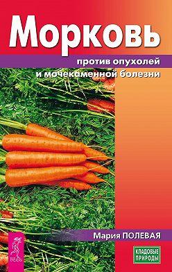 Мария Полевая - Морковь против опухолей и мочекаменной болезни
