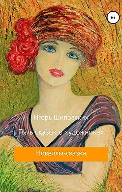 Игорь Шиповских - Пять сказок о художниках