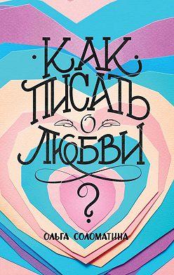 Ольга Соломатина - Как писать олюбви?